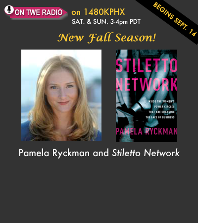 Coming up on the New Fall Season of TWE Radio: Pamela Ryckman and her book, Stiletto Network, on the powerful women's networks being formed that are changing business and life. New season begins Sept. 14.