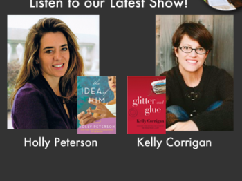 "TWE Podcasts with Holly Peterson with her book, ""The Idea of Him,"" and Kelly Corrigan, with her memoir, ""Glitter and Glue"""