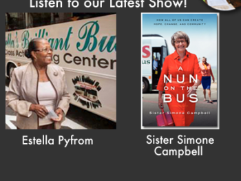 "Listen to our Latest Show Podcasts with Activist Sister Simone Campbell of ""A Nun on the Bus,"" and Estella Pyfrom on her Brilliant Bus Computer Learning Center"