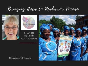 Sharon Henifin, co-founder of Breast Advocates International, shares how BAI is training Malawi women breast self-exams to encourage early detection and reduce the 100% mortality rate in Malawi | The Women's Eye Interview