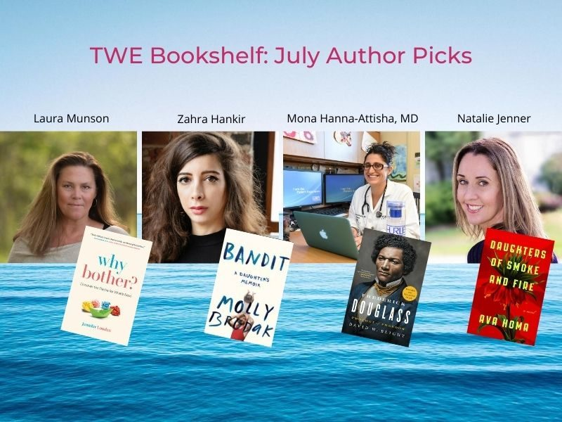 TWE Bookshelf: July Author Book Picks. (Authors with their book picks in parentheses) Laura Munson (Why Bother? by Jennifer Louden), Zahra Hankir (Bandit by Molly Bromak), Mona Hanna-Attisha, MD (Frederick Douglas: Profit of Freedom by David W. Blight) and Natalie Jenner (Daughters of Smoke and Fire by Ava Homa)