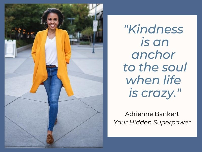 """Kindness is an anchor to the soul when life is crazy"" – Adrienne Bankert, ABC News and Good Morning America correspondent from her new book, Your Hidden Superpower"