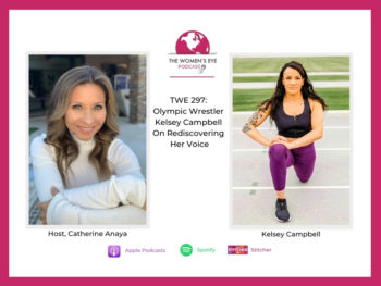 TWE 297: Olympic Wrestler Kelsey Campbell on Rediscovering Her Voice with host Catherine Anaya | The Women's Eye Podcast