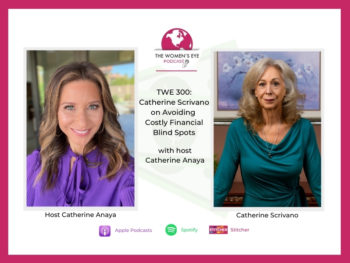 TWE 300: How to Avoid Costly Financial Blind Spots with Catherine Scrivano and TWE host, Catherine Anaya | The Women's Eye Podcast | TheWomensEye.com