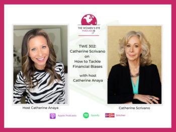 TWE 302: Financial consultant Catherine Scrivano on how to tackle our financial biases and broaden our vision with host Catherine Anaya | The Women's Eye Podcast | thewomenseye.com