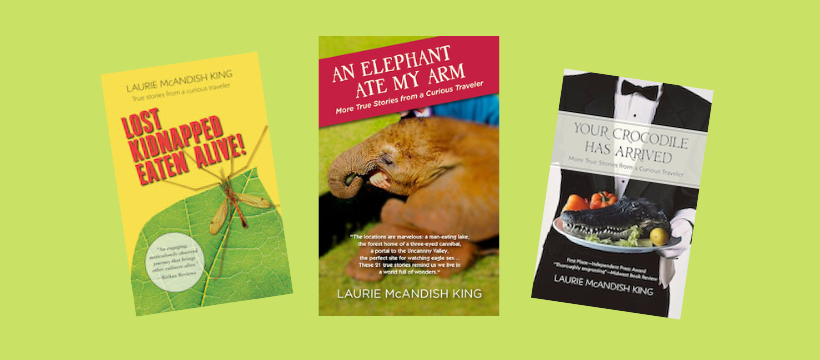 Laurie McAndish King books--Lost, Kidnapped, Eaten Alive!, An Elephant Ate My Arm, Your Crocodile Has Arrived